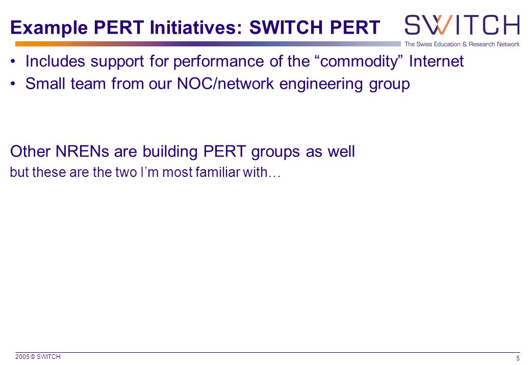 """2005 © SWITCH 5 Example PERT Initiatives: SWITCH PERT Includes support for performance of the """"commodity"""" Internet Small team from our NOC/network eng"""