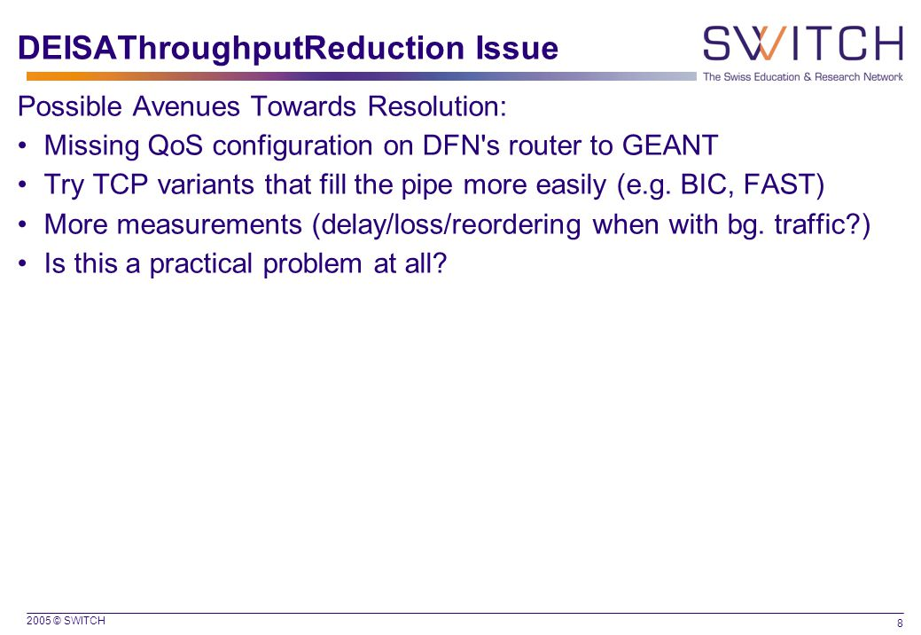 2005 © SWITCH 8 DEISAThroughputReduction Issue Possible Avenues Towards Resolution: Missing QoS configuration on DFN s router to GEANT Try TCP variants that fill the pipe more easily (e.g.