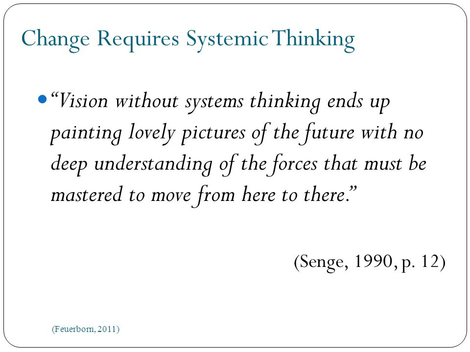 Change Requires Systemic Thinking Vision without systems thinking ends up painting lovely pictures of the future with no deep understanding of the forces that must be mastered to move from here to there. (Senge, 1990, p.