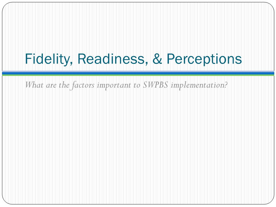 Fidelity, Readiness, & Perceptions What are the factors important to SWPBS implementation