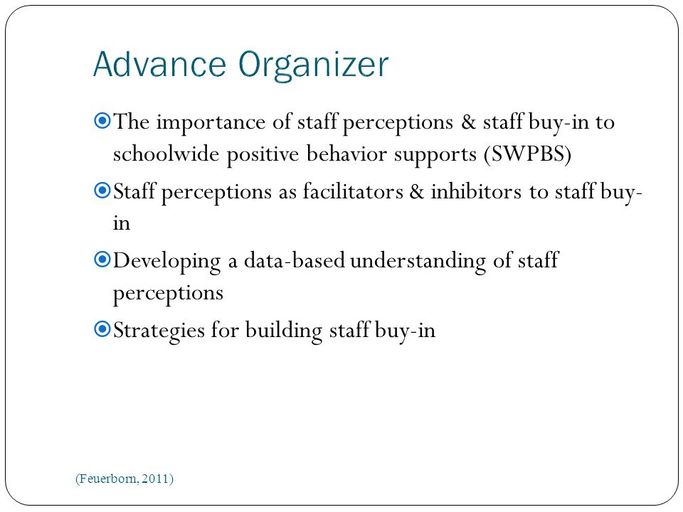  The importance of staff perceptions & staff buy-in to schoolwide positive behavior supports (SWPBS)  Staff perceptions as facilitators & inhibitors to staff buy- in  Developing a data-based understanding of staff perceptions  Strategies for building staff buy-in (Feuerborn, 2011)