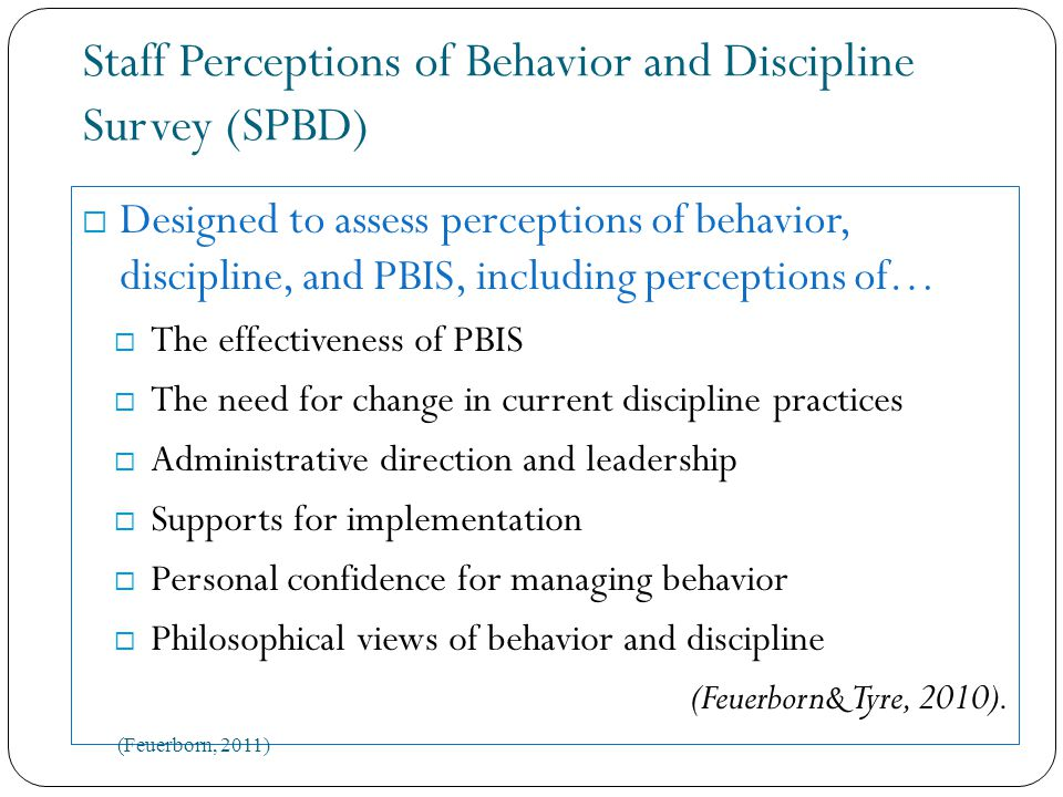 Staff Perceptions of Behavior and Discipline Survey (SPBD)  Designed to assess perceptions of behavior, discipline, and PBIS, including perceptions of…  The effectiveness of PBIS  The need for change in current discipline practices  Administrative direction and leadership  Supports for implementation  Personal confidence for managing behavior  Philosophical views of behavior and discipline (Feuerborn& Tyre, 2010).