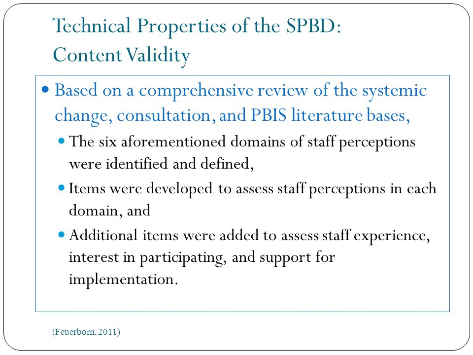 Technical Properties of the SPBD: Content Validity Based on a comprehensive review of the systemic change, consultation, and PBIS literature bases, The six aforementioned domains of staff perceptions were identified and defined, Items were developed to assess staff perceptions in each domain, and Additional items were added to assess staff experience, interest in participating, and support for implementation.