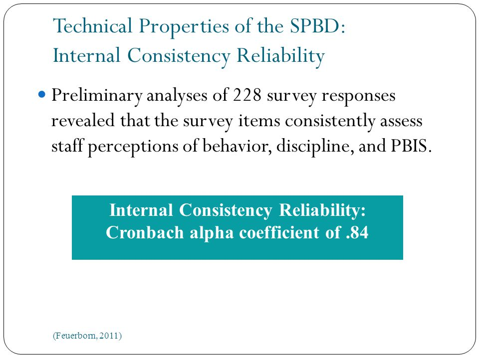 Technical Properties of the SPBD: Internal Consistency Reliability Preliminary analyses of 228 survey responses revealed that the survey items consistently assess staff perceptions of behavior, discipline, and PBIS.