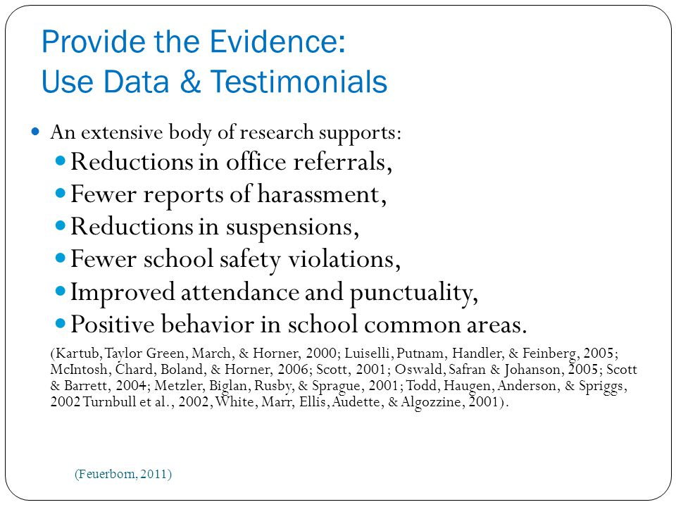 Provide the Evidence: Use Data & Testimonials An extensive body of research supports: Reductions in office referrals, Fewer reports of harassment, Reductions in suspensions, Fewer school safety violations, Improved attendance and punctuality, Positive behavior in school common areas.