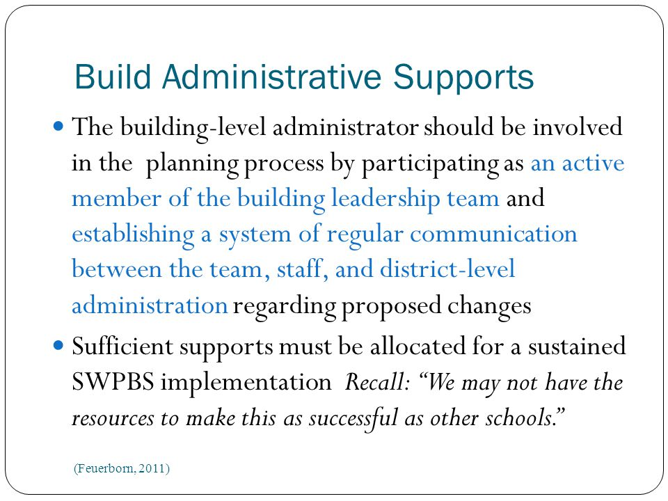 Build Administrative Supports The building-level administrator should be involved in the planning process by participating as an active member of the building leadership team and establishing a system of regular communication between the team, staff, and district-level administration regarding proposed changes Sufficient supports must be allocated for a sustained SWPBS implementation Recall: We may not have the resources to make this as successful as other schools. (Feuerborn, 2011)