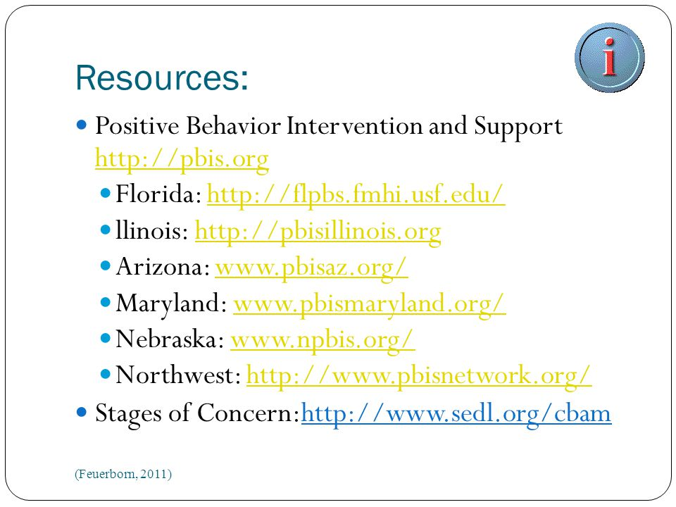Resources: Positive Behavior Intervention and Support http://pbis.org http://pbis.org Florida: http://flpbs.fmhi.usf.edu/http://flpbs.fmhi.usf.edu/ llinois: http://pbisillinois.orghttp://pbisillinois.org Arizona: www.pbisaz.org/www.pbisaz.org/ Maryland: www.pbismaryland.org/www.pbismaryland.org/ Nebraska: www.npbis.org/www.npbis.org/ Northwest: http://www.pbisnetwork.org/http://www.pbisnetwork.org/ Stages of Concern:http://www.sedl.org/cbam (Feuerborn, 2011)