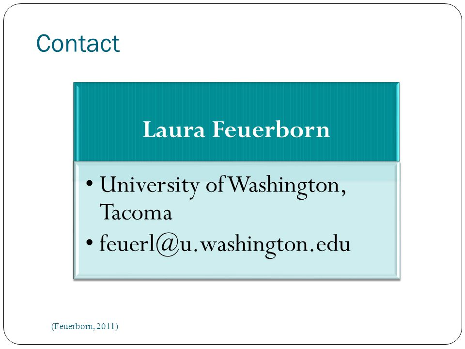 Contact Laura Feuerborn University of Washington, Tacoma feuerl@u.washington.edu (Feuerborn, 2011)