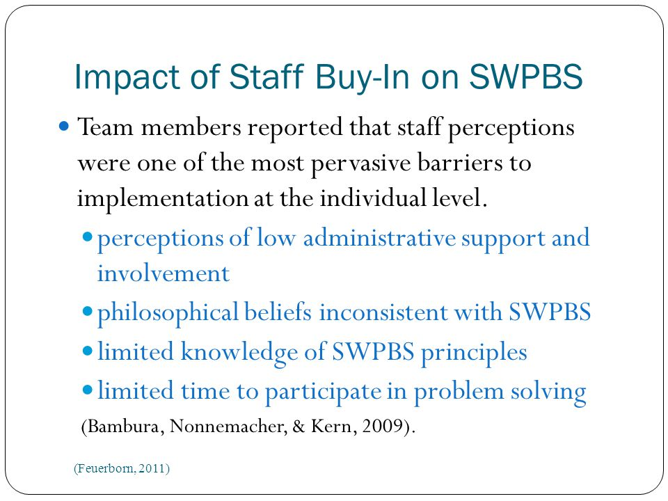 Impact of Staff Buy-In on SWPBS High school teams reported: Support and buy-in from staff a key area of concern Only 30% of teams reported that nearly 80% of staff supported SWPBS.