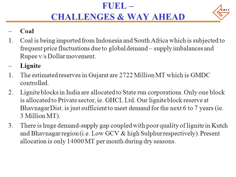 FUEL – CHALLENGES & WAY AHEAD –Coal 1.Coal is being imported from Indonesia and South Africa which is subjected to frequent price fluctuations due to global demand – supply imbalances and Rupee v/s Dollar movement.