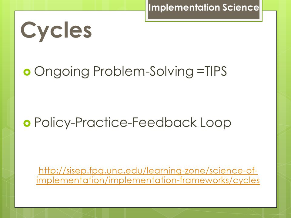 Cycles  Ongoing Problem-Solving =TIPS  Policy-Practice-Feedback Loop http://sisep.fpg.unc.edu/learning-zone/science-of- implementation/implementation-frameworks/cycles Implementation Science