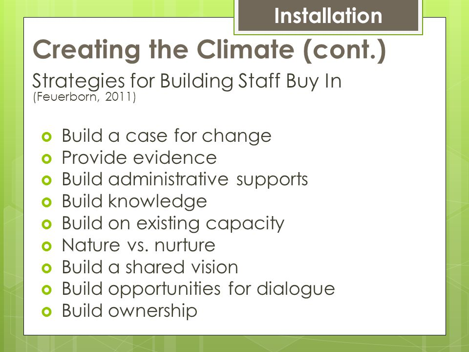 Creating the Climate (cont.) Strategies for Building Staff Buy In (Feuerborn, 2011)  Build a case for change  Provide evidence  Build administrative supports  Build knowledge  Build on existing capacity  Nature vs.