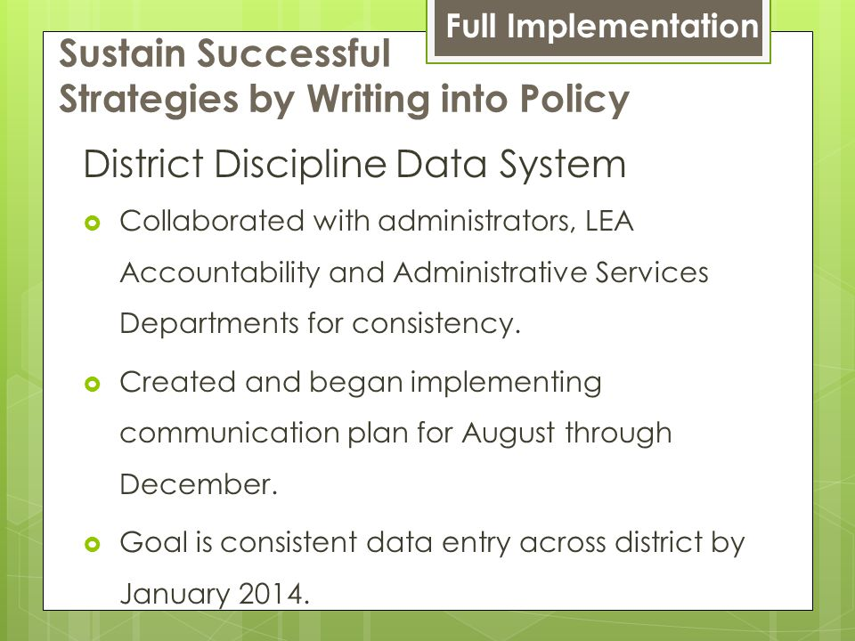 Sustain Successful Strategies by Writing into Policy District Discipline Data System  Collaborated with administrators, LEA Accountability and Administrative Services Departments for consistency.