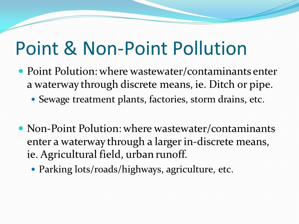 Point & Non-Point Pollution Point Polution: where wastewater/contaminants enter a waterway through discrete means, ie.