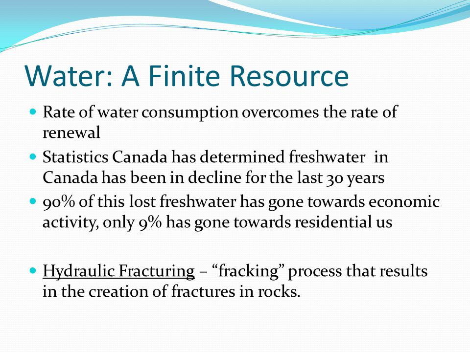 Water: A Finite Resource Rate of water consumption overcomes the rate of renewal Statistics Canada has determined freshwater in Canada has been in dec