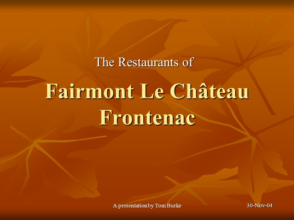 30-Nov-04 A presentation by Tom Burke Fairmont Le Château Frontenac The Restaurants of
