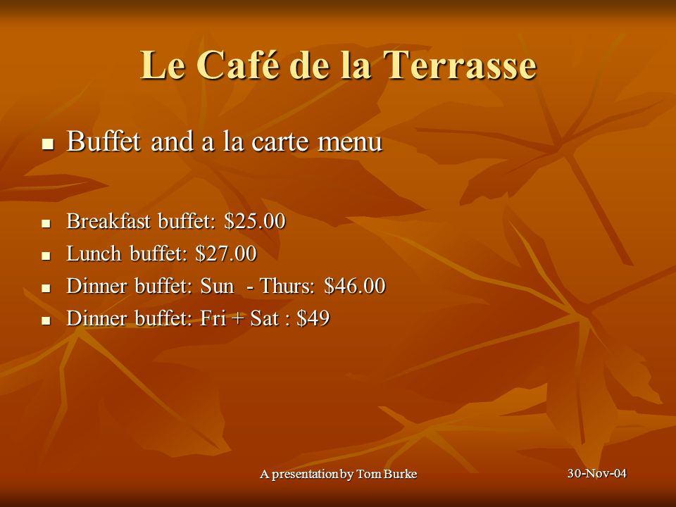 30-Nov-04 A presentation by Tom Burke Le Café de la Terrasse Buffet and a la carte menu Buffet and a la carte menu Breakfast buffet: $25.00 Breakfast buffet: $25.00 Lunch buffet: $27.00 Lunch buffet: $27.00 Dinner buffet: Sun - Thurs: $46.00 Dinner buffet: Sun - Thurs: $46.00 Dinner buffet: Fri + Sat : $49 Dinner buffet: Fri + Sat : $49