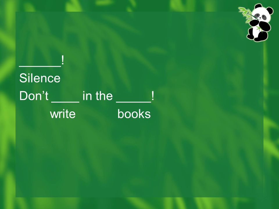 ______! Silence Don't ____ in the _____! write books