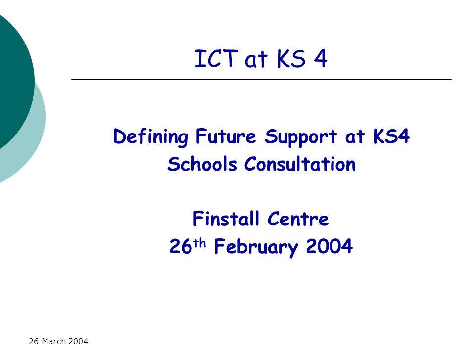 26 March 2004 ICT at KS 4 Defining Future Support at KS4 Schools Consultation Finstall Centre 26 th February 2004