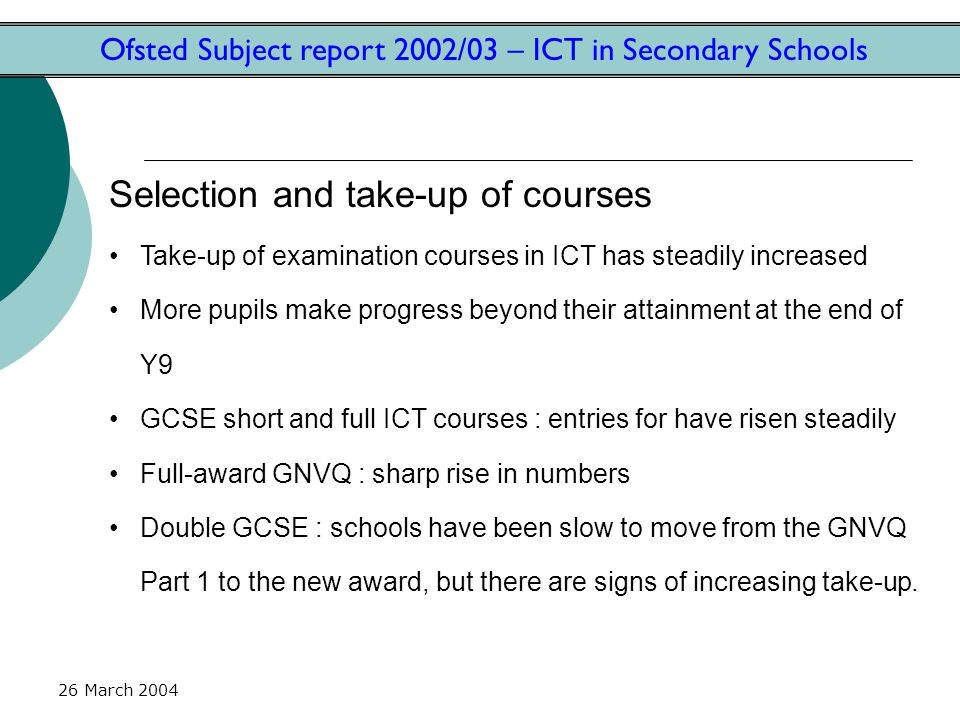 26 March 2004 Ofsted Subject report 2002/03 – ICT in Secondary Schools Selection and take-up of courses Take-up of examination courses in ICT has steadily increased More pupils make progress beyond their attainment at the end of Y9 GCSE short and full ICT courses : entries for have risen steadily Full-award GNVQ : sharp rise in numbers Double GCSE : schools have been slow to move from the GNVQ Part 1 to the new award, but there are signs of increasing take-up.