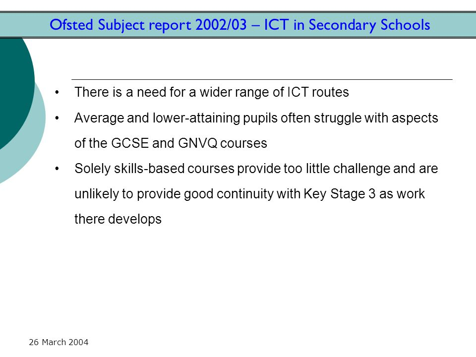 26 March 2004 Ofsted Subject report 2002/03 – ICT in Secondary Schools There is a need for a wider range of ICT routes Average and lower-attaining pup