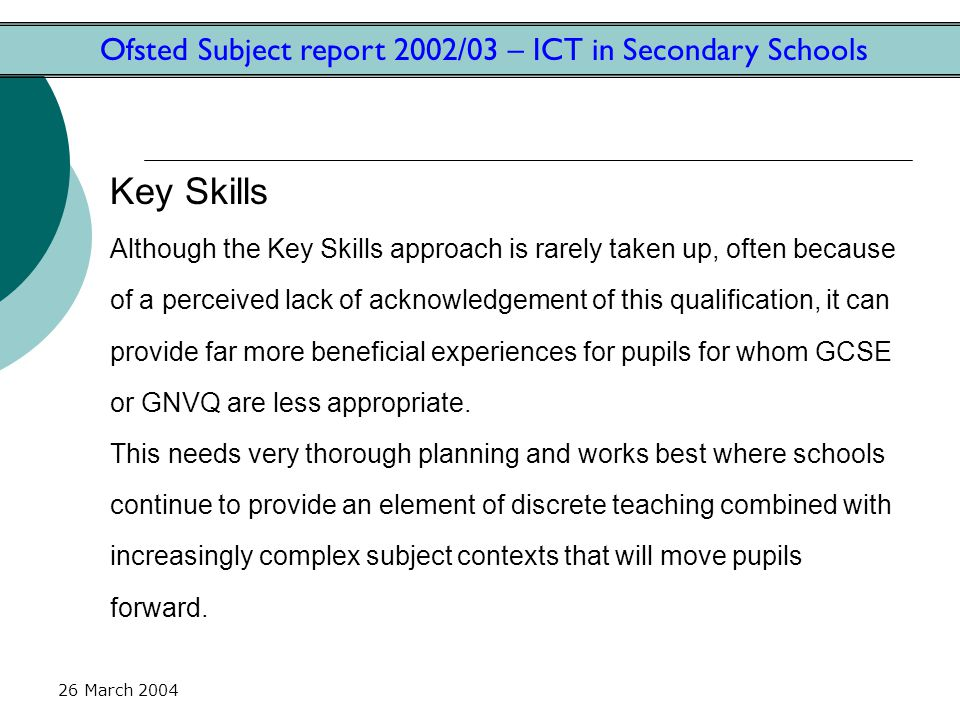 26 March 2004 Ofsted Subject report 2002/03 – ICT in Secondary Schools Key Skills Although the Key Skills approach is rarely taken up, often because of a perceived lack of acknowledgement of this qualification, it can provide far more beneficial experiences for pupils for whom GCSE or GNVQ are less appropriate.