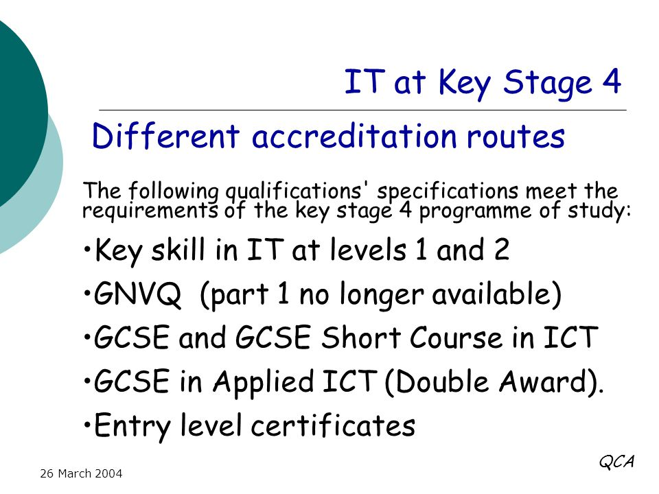 26 March 2004 IT at Key Stage 4 Different accreditation routes The following qualifications specifications meet the requirements of the key stage 4 programme of study: Key skill in IT at levels 1 and 2 GNVQ (part 1 no longer available) GCSE and GCSE Short Course in ICT GCSE in Applied ICT (Double Award).