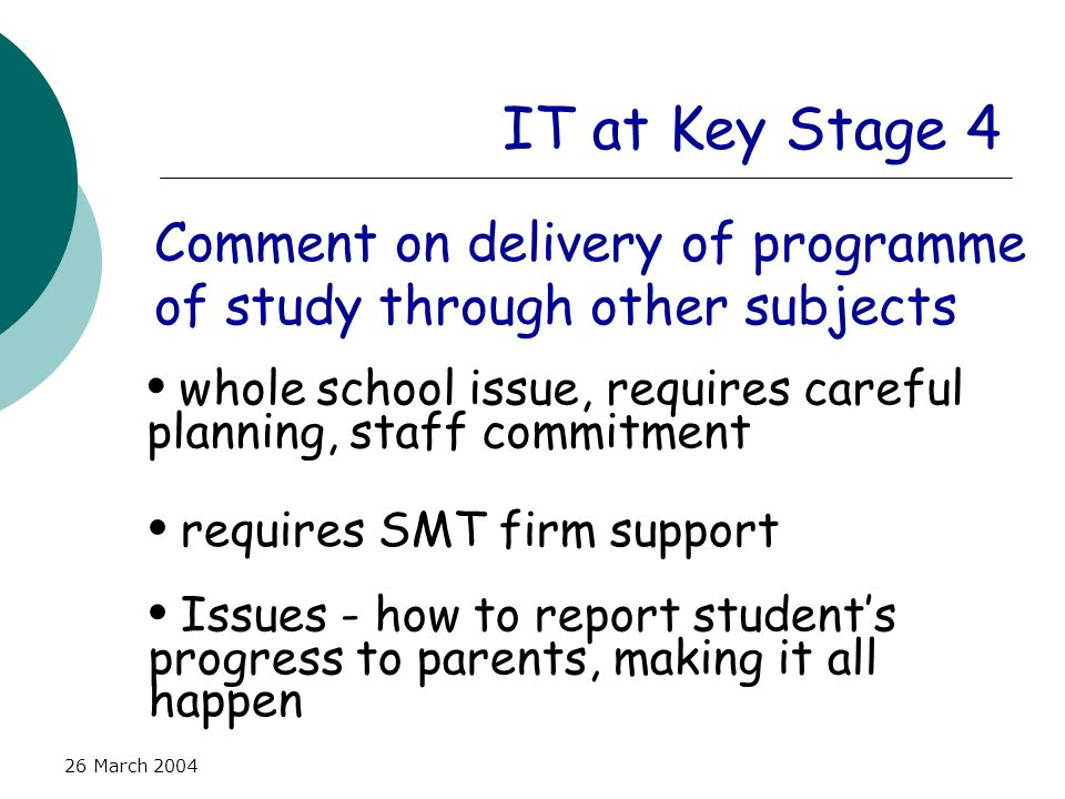 26 March 2004 IT at Key Stage 4 Comment on delivery of programme of study through other subjects whole school issue, requires careful planning, staff commitment requires SMT firm support Issues - how to report student's progress to parents, making it all happen