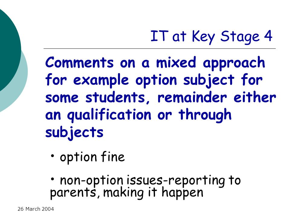 26 March 2004 IT at Key Stage 4 Comments on a mixed approach for example option subject for some students, remainder either an qualification or through subjects option fine non-option issues-reporting to parents, making it happen