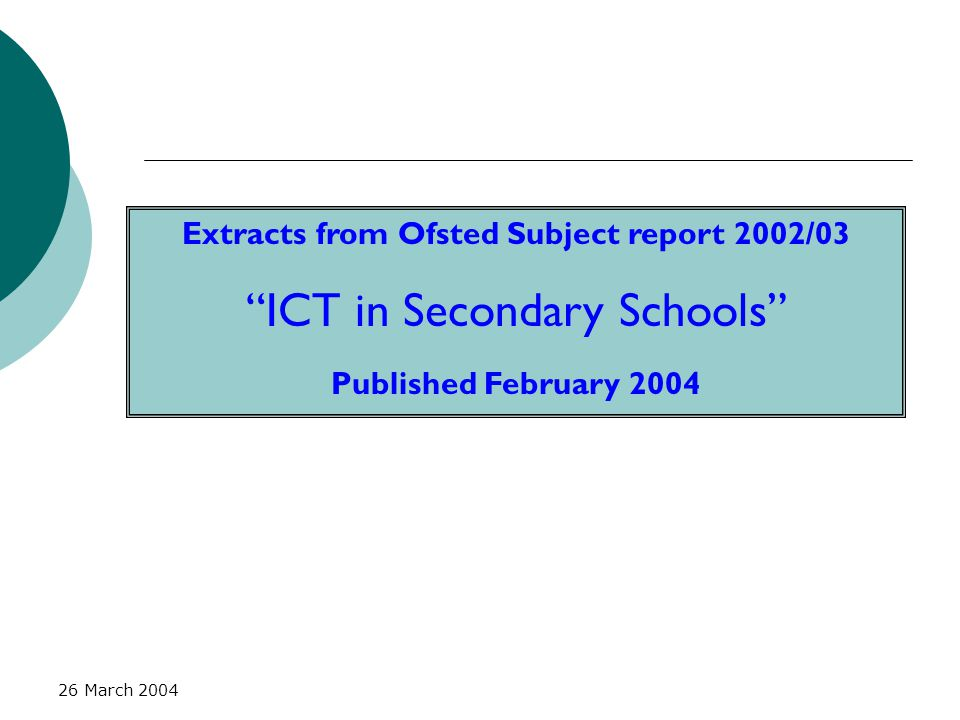 """26 March 2004 Extracts from Ofsted Subject report 2002/03 """"ICT in Secondary Schools"""" Published February 2004"""