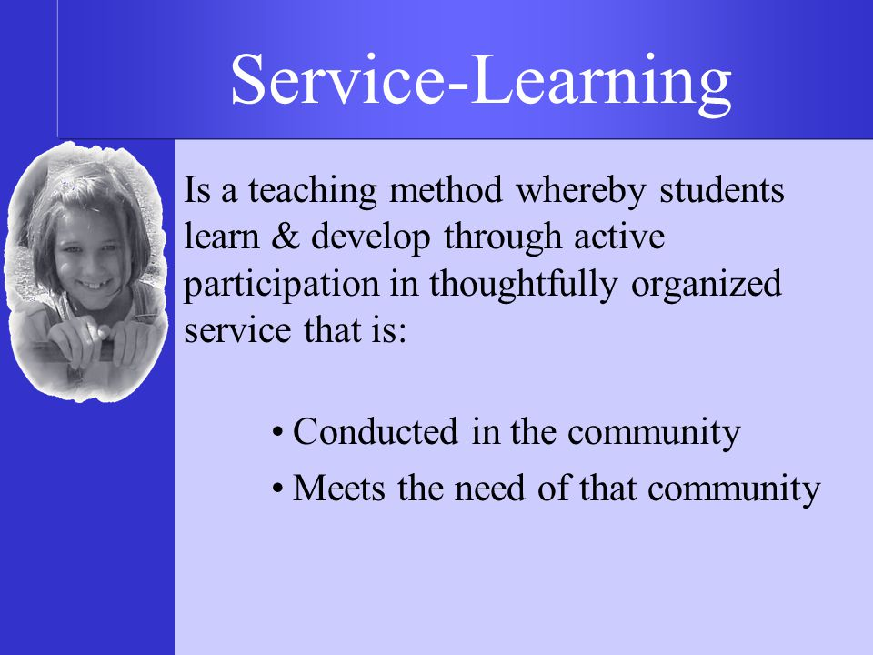 Is a teaching method whereby students learn & develop through active participation in thoughtfully organized service that is: Conducted in the community Meets the need of that community Service-Learning