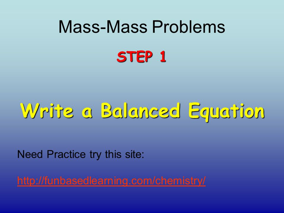 STEP 1 Write a Balanced Equation Need Practice try this site: http://funbasedlearning.com/chemistry/