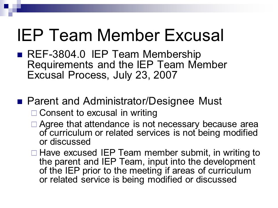 IEP Team Member Excusal REF-3804.0 IEP Team Membership Requirements and the IEP Team Member Excusal Process, July 23, 2007 Parent and Administrator/Designee Must  Consent to excusal in writing  Agree that attendance is not necessary because area of curriculum or related services is not being modified or discussed  Have excused IEP Team member submit, in writing to the parent and IEP Team, input into the development of the IEP prior to the meeting if areas of curriculum or related service is being modified or discussed