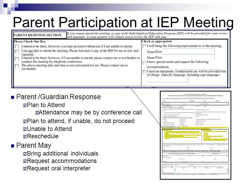 Parent /Guardian Response  Plan to Attend  Attendance may be by conference call  Plan to attend, if unable, do not proceed  Unable to Attend  Reschedule Parent May  Bring additional individuals  Request accommodations  Request oral interpreter Parent Participation at IEP Meeting