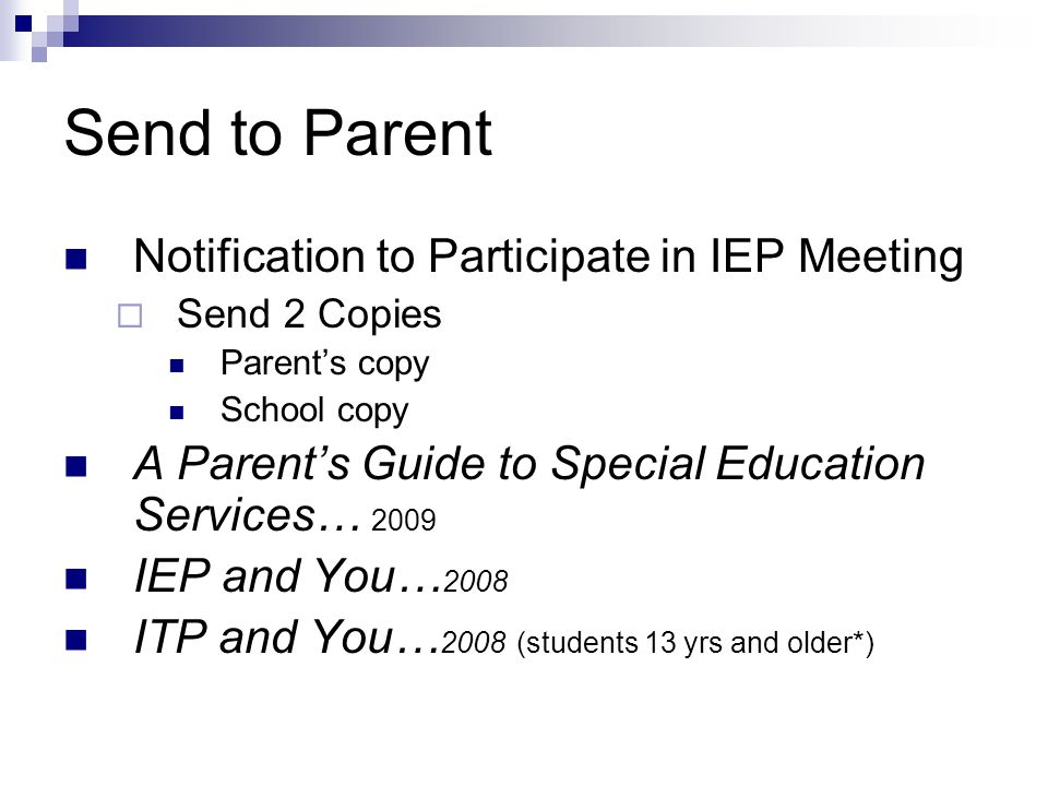 Send to Parent Notification to Participate in IEP Meeting  Send 2 Copies Parent's copy School copy A Parent's Guide to Special Education Services… 2009 IEP and You… 2008 ITP and You… 2008 (students 13 yrs and older*)