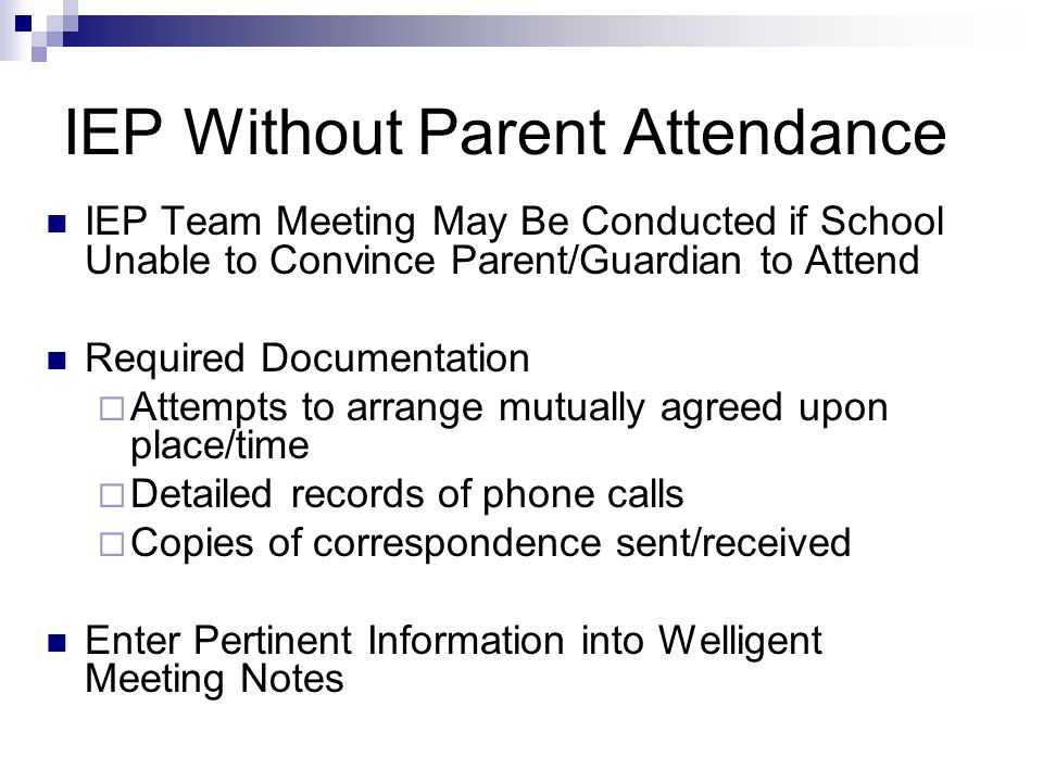 IEP Without Parent Attendance IEP Team Meeting May Be Conducted if School Unable to Convince Parent/Guardian to Attend Required Documentation  Attempts to arrange mutually agreed upon place/time  Detailed records of phone calls  Copies of correspondence sent/received Enter Pertinent Information into Welligent Meeting Notes