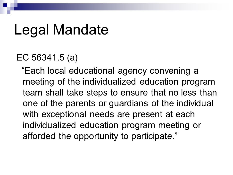 Legal Mandate EC 56341.5 (b) Parents or guardians shall be notified of the individualized education program meeting early enough to ensure an opportunity to attend. EC 56341.5 (c) The individualized education program meeting shall be scheduled at a mutually agreed-upon time and place.