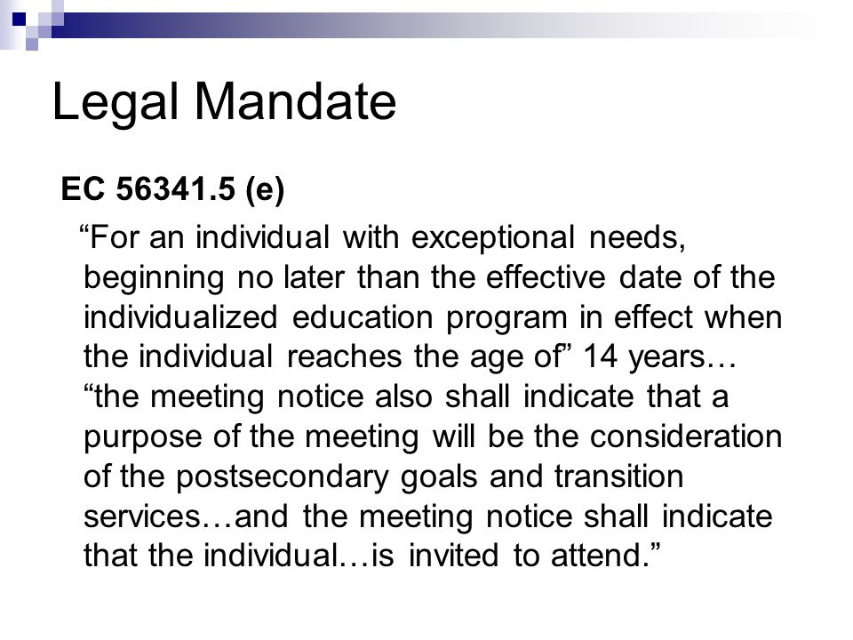 Legal Mandate EC (e) For an individual with exceptional needs, beginning no later than the effective date of the individualized education program in effect when the individual reaches the age of 14 years… the meeting notice also shall indicate that a purpose of the meeting will be the consideration of the postsecondary goals and transition services…and the meeting notice shall indicate that the individual…is invited to attend.