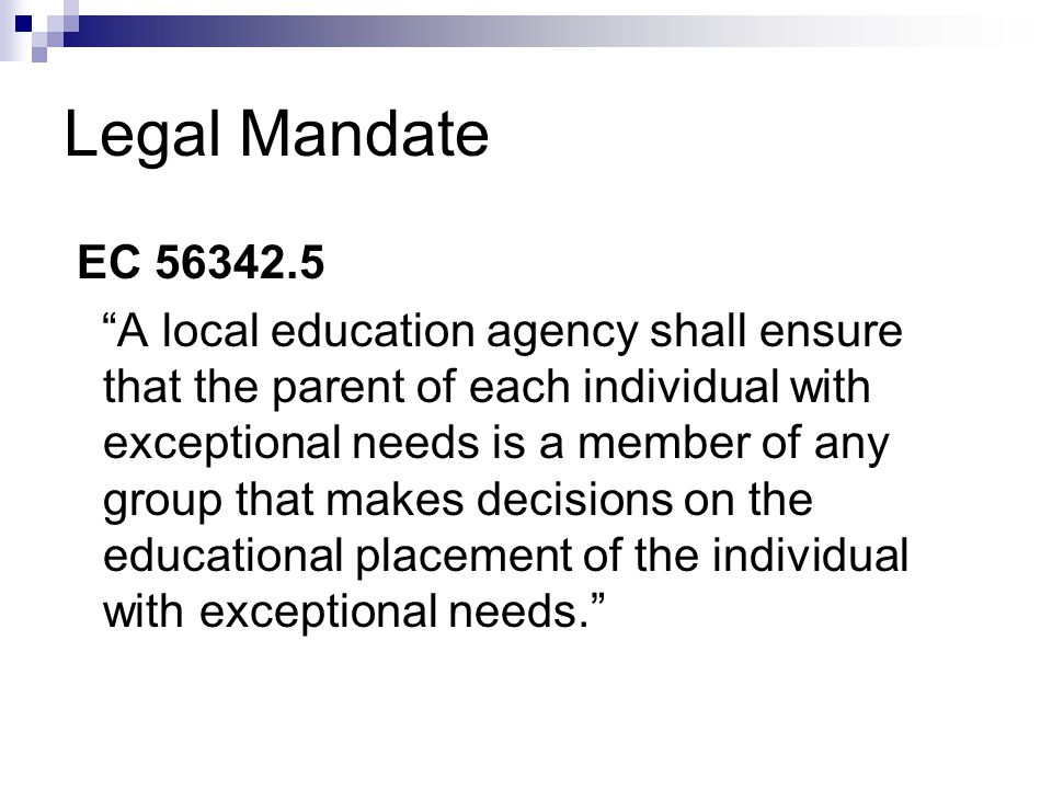 Legal Mandate EC A local education agency shall ensure that the parent of each individual with exceptional needs is a member of any group that makes decisions on the educational placement of the individual with exceptional needs.