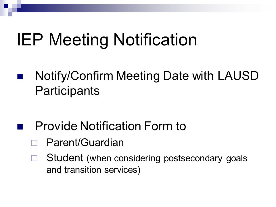 IEP Meeting Notification Notify/Confirm Meeting Date with LAUSD Participants Provide Notification Form to  Parent/Guardian  Student (when considering postsecondary goals and transition services)