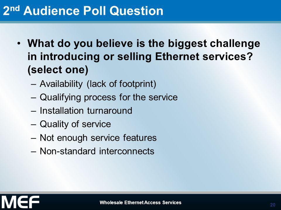 20 Wholesale Ethernet Access Services 20 Wholesale Ethernet Access Services 2 nd Audience Poll Question What do you believe is the biggest challenge i