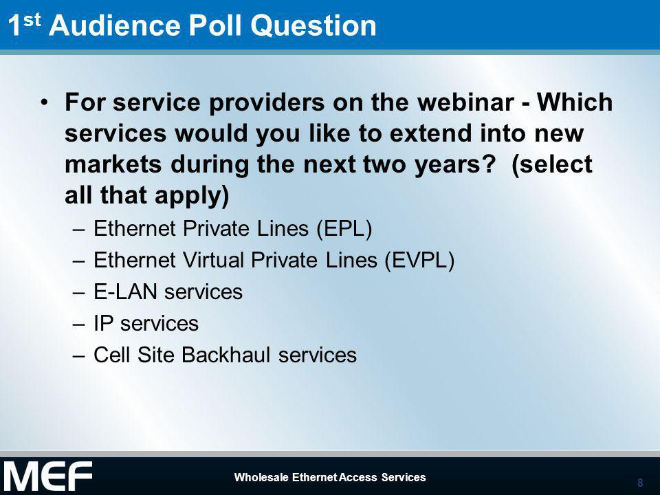 8 Wholesale Ethernet Access Services 8 1 st Audience Poll Question For service providers on the webinar - Which services would you like to extend into new markets during the next two years.