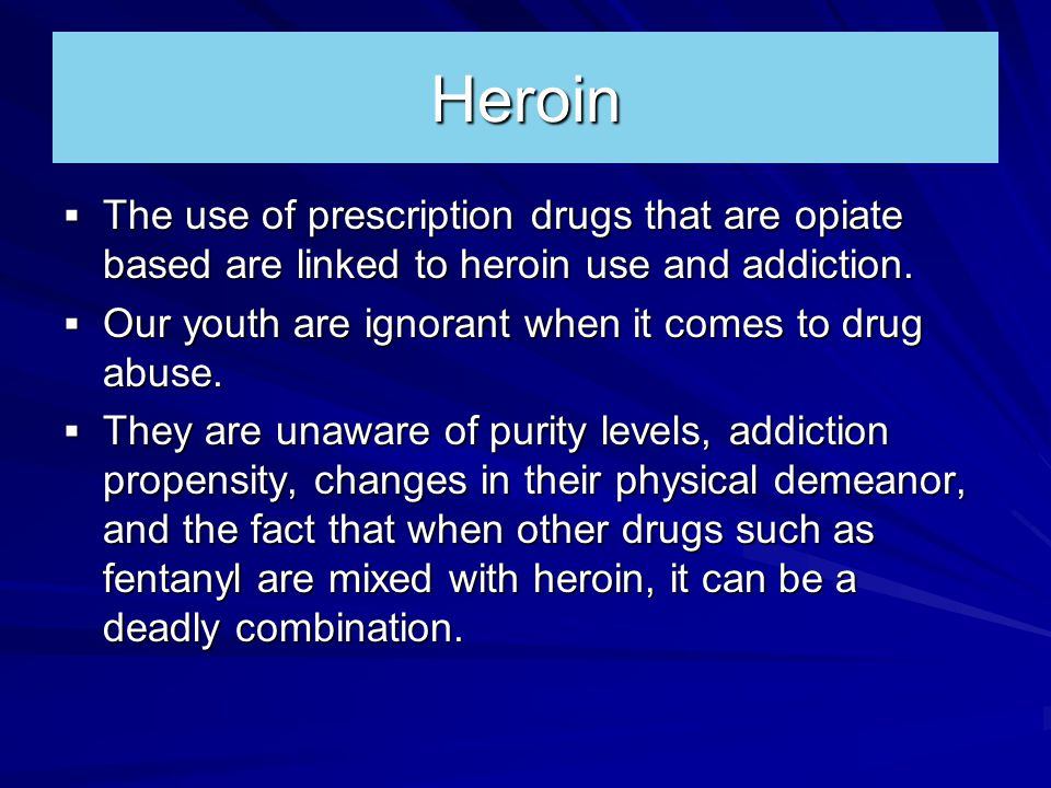 Heroin  The use of prescription drugs that are opiate based are linked to heroin use and addiction.
