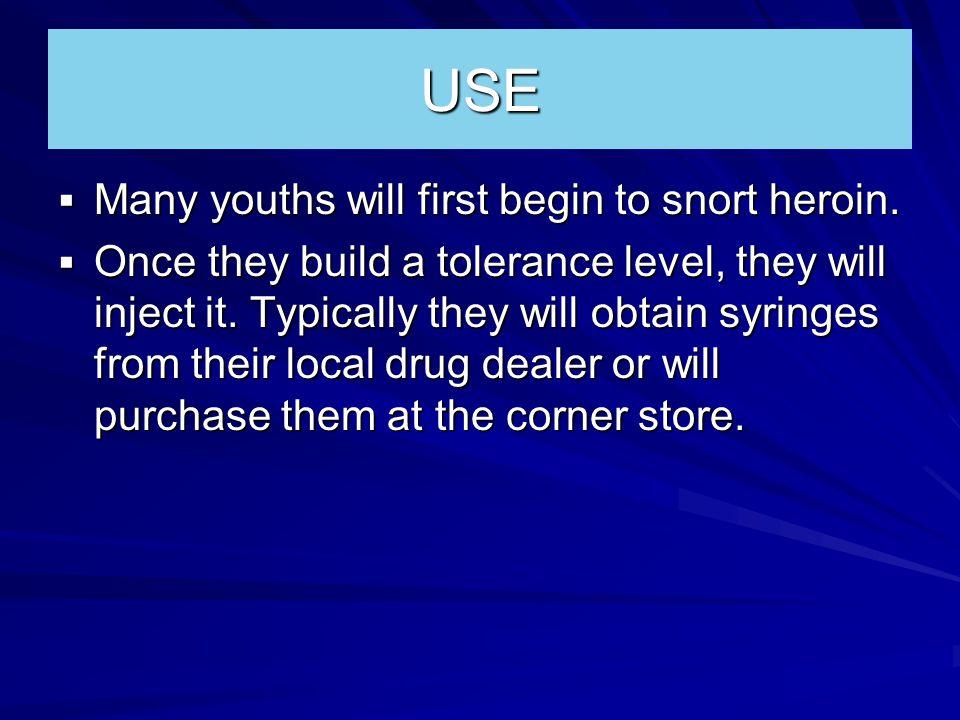 USE  Many youths will first begin to snort heroin.