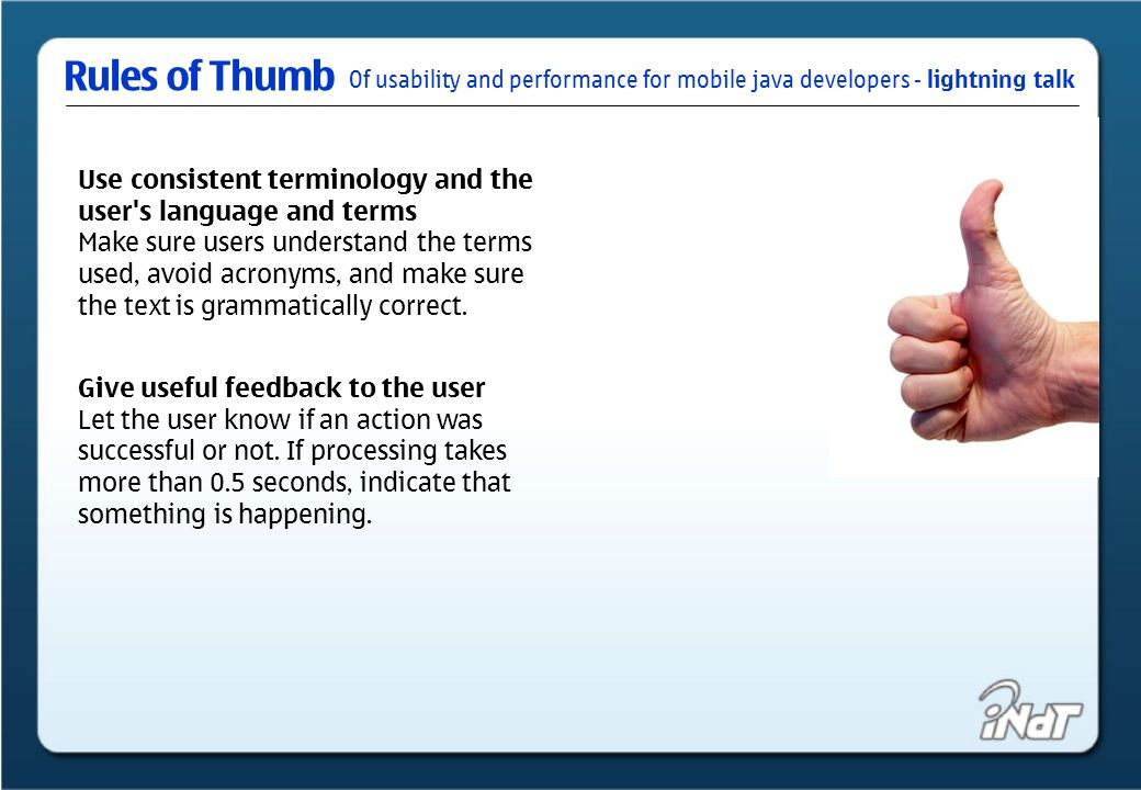 Of usability and performance for mobile java developers - lightning talk Rules of Thumb Use consistent terminology and the user s language and terms Make sure users understand the terms used, avoid acronyms, and make sure the text is grammatically correct.