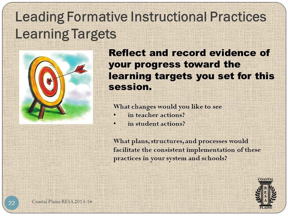 Leading Formative Instructional Practices Learning Targets Coastal Plains RESA 2013-14 22 Reflect and record evidence of your progress toward the lear