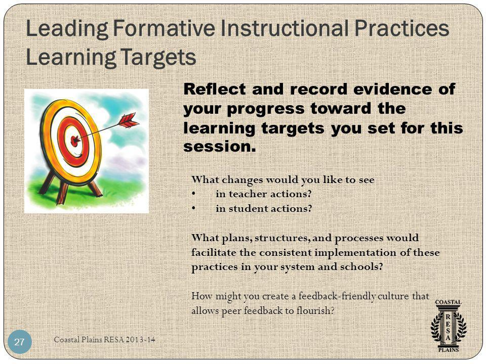 Leading Formative Instructional Practices Learning Targets Coastal Plains RESA 2013-14 27 Reflect and record evidence of your progress toward the lear