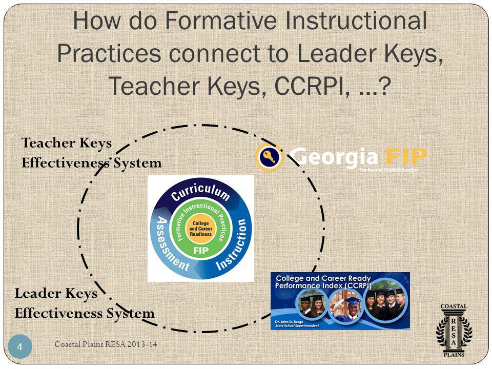 How do Formative Instructional Practices connect to Leader Keys, Teacher Keys, CCRPI, …? Coastal Plains RESA 2013-14 4 Teacher Keys Effectiveness Syst