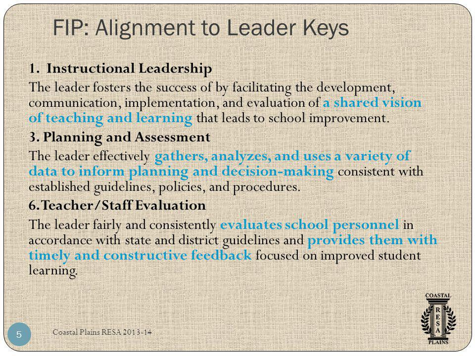 FIP: Alignment to Leader Keys Coastal Plains RESA 2013-14 5 1. Instructional Leadership The leader fosters the success of by facilitating the developm
