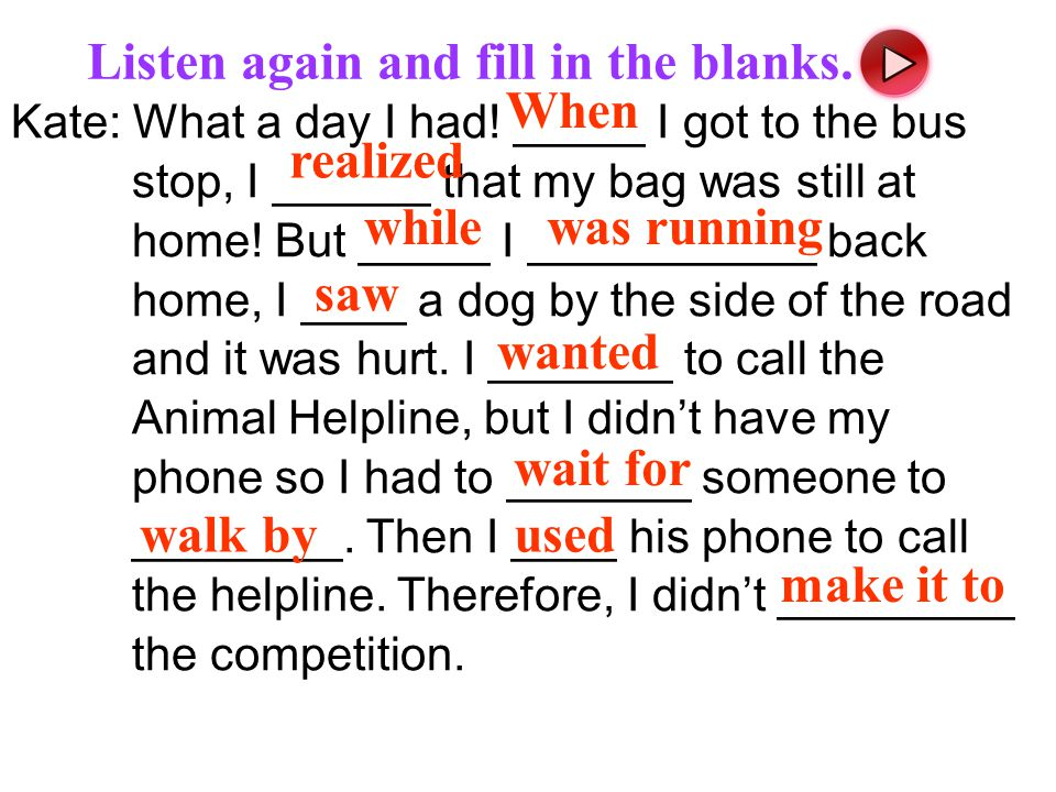 Kate: What a day I had! _____ I got to the bus stop, I ______ that my bag was still at home! But _____ I ___________ back home, I ____ a dog by the si